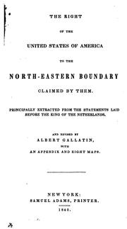 Cover of: The right of the United States of America to the north-eastern boundary claimed by them: Principally extracted from the statements laid before the King of the Netherlands