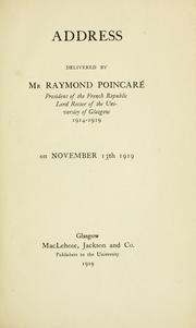 Cover of: Address delivered by Mr. Raymond Poincaré, President of the French Republic Lord Rector of the University of Glasgow, 1914-1919 on November 13th 1919. | Raymond PoincarГ©