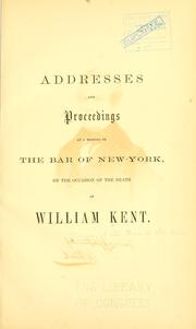 Cover of: Addresses and proceedings of the bar of New-York, on the occasion of the death of William Kent. | Association of the bar of the city of New York