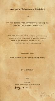 Cover of: Are you a Christian or a Calvinist?: or, Do you prefer the authority of Christ to that of the Genevan reformer? Both the form and spirit of these questions been suggested by the late review of American Unitarianism, in the Panoplist, and by the Rev. Mr. Worcester's letter to Mr. Channing. To which are added, some strictures on both works.
