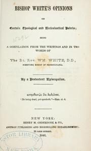 Cover of: Bishop White's opinions on certain theological ecclesiastical points: being a compilation from the writings and in the words of the Rt. Rev. Wm. White, D.D., sometime bishop of Pennsylvania