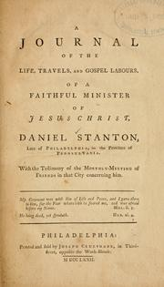 Cover of: A Journal of the life, travels, and gospel labours of a faithful minister of Jesus Christ, Daniel Stanton, late of Philadelphia, in the Province of Pennsylvania ; with the testimony of the Monthly-Meeting of Friends in that City concerning him
