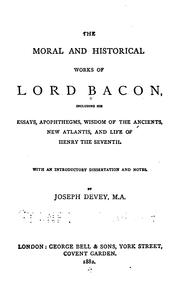 Cover of: The moral and historical works of Lord Bacon: including his Essays, Apophthegms, Wisdomof the ancients, New atlantis, and Life of Henry the Seventh