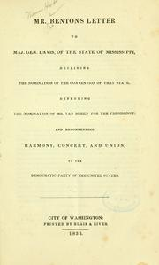 Cover of: Mr. Benton's letter to Maj. Gen. Davis, of the state of Mississippi, declining the nomination of the nomination of the convention of that state; defending the nomination of Mr. Van Buren for the presidency; and recommending harmony, concert, and union, to the Democratic party of the United States