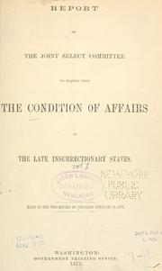 Cover of: Report of the Joint Select Committee to Inquire into the Condition of Affairs in the Late Insurrectionary States, made to the two Houses of Congress February 19, 1872. by United States. Congress. Joint Select Committee on the Condition of Affairs in the Late Insurrectionary States.