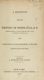 Cover of: A selection from the writings of Joseph Hall: with observations of some specialities in his life, written by his own hand