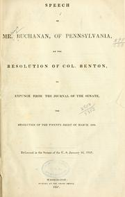 Cover of: Speech of Mr. Buchanan, of Pennsylvania, on the resolution of Col. Benton, to expunge from the journal of the Senate, the resolution of the twenty-eight of March, 1834