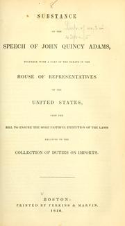 Cover of: Substance of the speech of John Quincy Adams: together with a part of the debate in the House of Representatives of the United States, upon the bill to ensure the more faithful execution of the laws relating to the collection of duties on imports.