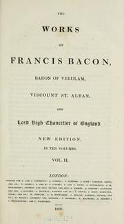 Cover of: The  works of Francis Bacon, baron of Verulam, viscount St. Alban, and lord high chancellor of England. | Francis Bacon