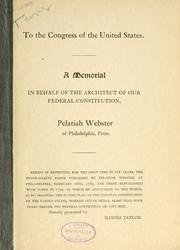 Cover of: To the Congress of the United States: A memorial in behalf of the architect of our federal Constitution, Pelatian Webster of Philadelphia, Penn. Herein is reprinted, for the first time in 116 years, the epoch-making paper published by Pelatiah Webster at Philadelphia, February 16th, 1783, and there republished with notes in 1791, in which he announced to the world as his invention, the entire plan of the existing Constitution of the United States, worked out in detail more than four years before the Federal convention of 1787 met.