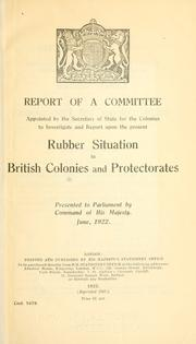 Cover of: Report of a committee appointed by the Secretary of State for the Colonies to investigate and report upon the present rubber situation in British Colonies and Protectorates ... | Great Britain. Committee on Rubber Situation in British Colonies and Protectorates.