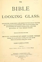 Cover of: The Bible looking glass: reflector, companion and guide to the great truths of the Sacred Scriptures, and illustrating the diversities of human character, and the qualities of the human heart: Consisting of six books in two parts ...