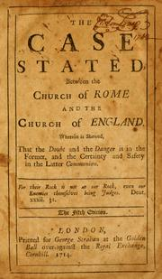 Cover of: The Case stated, between the Church of Rome and the Church of England: wherein is shewed, that the doubt and the danger is in the former, and the certainty and safety in the latter communion ...