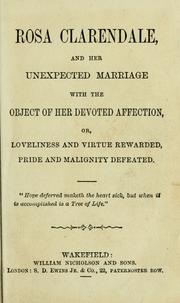 Cover of: Rosa Clarendale, and her unexpected marriage with the object of her devoted affection, or, Loveliness and virtue rewarded, pride and malignity defeated. |