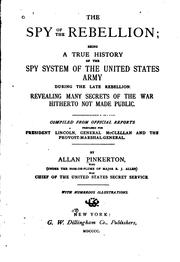 Cover of: The Spy of the Rebellion: Being a True History of the Spy System of the United States Army ..