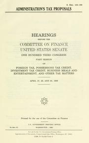 Cover of: Administration's tax proposals: hearings before the Committee on Finance, United States Senate, One Hundred Third Congress, first session, on foreign tax, possessions tax credit, investment tax credit, business meals and entertainment, and other tax matters, April 27, 29, and 30, 1993.