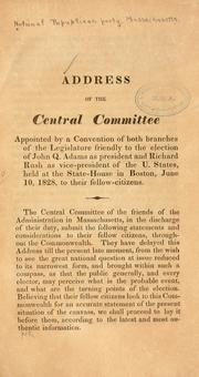 Cover of: Address of the Central Committee appointed by a convention of both branches of the legislature friendly to the election of John Q. Adams as president and Richard Rush as vice-president of the U. States, held at the state-house in Boston, June 10, 1828, to their fellow-citizens. | National Republican Party (Mass.). Central Committee.