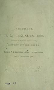 Cover of: Argument of D.M. Delmas, esq., counsel for the bondholders in the case of the Dupont Street bonds. Before the Supreme Court of California, August 14th and 16th, 1886. | D. M. Delmas