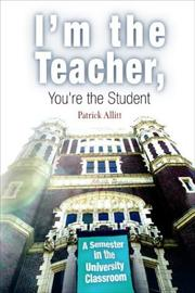 Cover of: I'm The Teacher, You're The Student: A Semester In The University Classroom