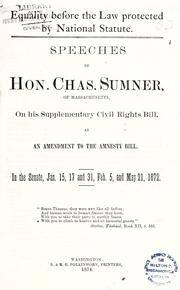 Cover of: Equality before the law protected by national statute: Speeches of Hon. Chas. Sumner, of Massachusetts, on his supplementary civil rights bill, as an amendment to the civil rights bill. In the Senate, Jan. 15, 17 and 31, Feb. 5, and May 21, 1872...