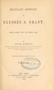 Cover of: Military history of Ulysses S. Grant, from April, 1861, to April, 1865. | Adam Badeau