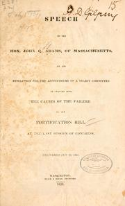 Cover of: Speech of the Hon. John Q. Adams, of Massachusetts, on his resolution for the appointment of a select committee to inquire into the causes of the failure of the fortification bill at the last session of Congress: Delivered Jan. 22, 1836.