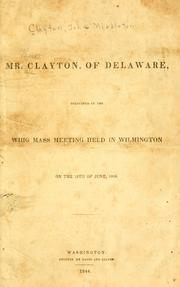 Cover of: Speech of Mr. Clayton, of Delaware, delivered at the Whig mass meeting held in Wilmington on the 15th of June, 1844. | John Middleton Clayton