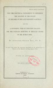 Cover of: Upon the electrical experiments to determine the location of the bullet in the body of the late President Garfield: and upon a successful form of induction balance for the painless detection of metallic masses in the human body.