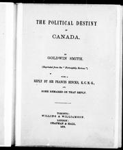 Cover of: The political destiny of Canada / by Goldwin Smith.  With a reply by Sir Francis Hincks, K.C.M.G., and some remarks on that reply | Goldwin Smith