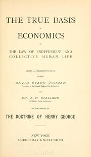 Cover of: The true basis of economics: or, The law of independent and collective human life; being a correspondence between David Starr Jordan ... and Dr. J. H. Stallard ... on the merits of the doctrine of Henry George.