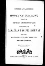 Cover of: Returns and addresses to the House of Commons relative to the surveys and appropriations of lands for the construction of the Canadian Pacific Railway in the province [s] of Manitoba, North-West Territory and British Columbia |
