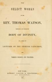 Cover of: The select works of the Rev. Thomas Watson, comprising his celebrated Body of divinity, in a series of lectures on the shorter catechism, and various sermons and treatises