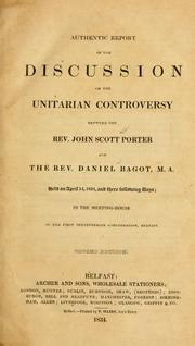 Cover of: Authentic report of the discussion on the Unitarian controversy between the Rev. John Scott Porter and the Rev. Daniel Bagot M. A., held on April 14, 1834, and three following days, in the Meeting House of the First Presbyterian Congregation, Belfast | John Scott Porter