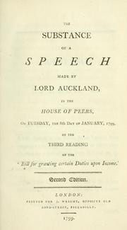 Cover of: The substance of a speech made by Lord Auckland: in the House of Peers, on Tuesday, the 8th day of January, 1799, on the third reading of the 'Bill for granting certain duties upon income.'