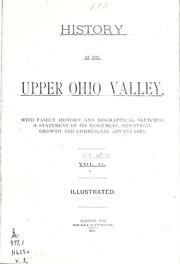 Cover of: History of the upper Ohio Valley, with family history and biographical sketches, a statement of its resources, industrial growth and commercial advantages ... by