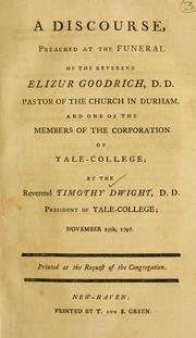 Cover of: A discourse, preached at the funeral of the Rev. Elizur Goodrich, D.D., pastor of the church in Durham, and one of the members of the corporation of Yale College