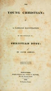 Cover of: The young Christian, or A familiar illustration of the principles of Christian duty | Jacob Abbott