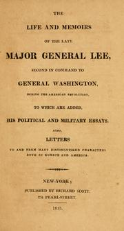 Cover of: The life and memoirs of the late Major General Lee, second in command to General Washington, during the American revolution, to which are added, his political and military essays