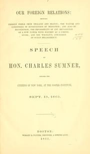 Cover of: Our foreign relations: showing present perils from England and France, the nature and conditions of intervention by mediation, and also by recognition, the impossibility of any recognition of a new power with slavery as a corner-stone, and the wrongful concession of ocean belligerency : speech of Hon. Charles Sumner, before the citizens of New York, at the Cooper Institute, Sept. 10, 1863
