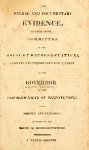 Cover of: The parole and documentary evidence, delivered before a committee of the House of representatives, appointed to inquire into the conduct of the governor of the commonwealth of Pennsylvania. | Pennsylvania. General Assembly. House of Representatives.