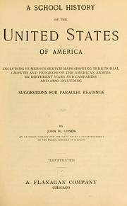 Cover of: A school history of the United States of America, including numerous sketch-maps showing territorial growth and progress of the American armies in different wars and campaigns, and also including suggestions for parallel readings | John William Gibson