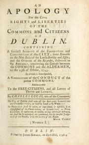 Cover of: apology for the civil rights and liberties of the commons and citizens of Dublin. Containing a succinct account of the foundation and constitution of the city; some remarks on the new rules of the Lords Berkley and Essex; and the opinion of the Recorder ... concerning the contests between the commons and the aldermen, on the 13th of October, 1743 ... | Lucas, Charles