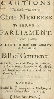 Cover of: Cautions to those who are to chuse members to serve in Parliament.  To which is added a list of those that voted for and against the Bill of commerce, as publish'd in a late pamphlet intituled, A letter from a member of the House of Commons to his friend in the country, & c