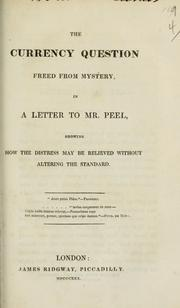 Cover of: The currency question freed from mystery, in a letter to Mr. Peel, showing how the distress may be relieved without altering the standard ..