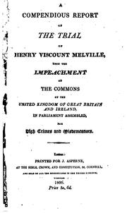 Cover of: A compendious report of the trial of Henry Viscount Melville, upon the impeachment of the Commons of the United Kingdom of Great Britain and Ireland, in Parliament assembled, for high crimes and misdemeanors
