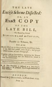 Cover of: The late excise scheme dissected, or, An exact copy of the late bill for repealing several subsidies, and an impost now payable on tobacco, etc. ...