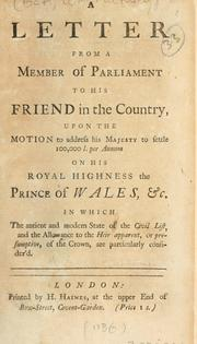 Cover of: A letter from a member of Parliament to his friend in the country upon the motion to address His Majesty to settle 100,000 l. per annum on His Royal Highness the Prince of Wales, etc. ...
