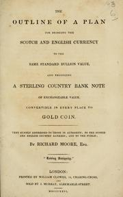 Cover of: outline of a plan for bringing the Scotch and English currency to the same standard bullion value, and producing a sterling country bank note of exchangeable value, convertible in every place to gold coin | Richard Moore