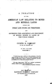 Cover of: treatise on the American law relating to mines and mineral lands within the public land states and territories and governing the acquisition and enjoyment of mining rights in lands of the public domain | Curtis H. Lindley
