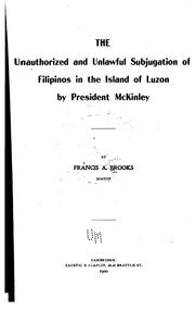 Cover of: The unauthorized and unlawful subjugation of Filipinos in the island of Luzon by President McKinley